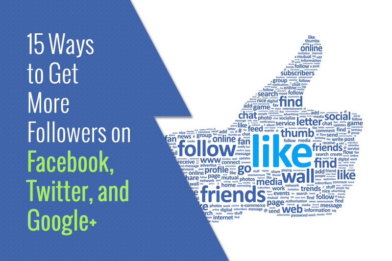 15 Ways to Get More Followers on Facebook, Twitter, and Google+